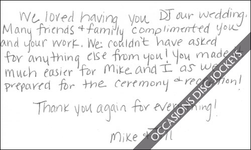 We loved having you DJ our wedding.  Many friends & family complimented you and your work. We couldn\'t have asked for anything else from you!  You made it much easier for Mike and I as we prepared for the ceremony & reception!  Thank you again for everything! - Mike and Jill