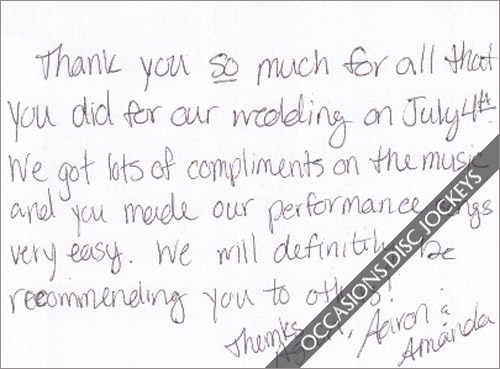 Thank you so much for all that you did for our wedding on July 4th.  We got lots of compliments on the music and you made our performance songs very easy.  We will definitely be recommending you to others!  Thanks again, Aaron and Amanda
